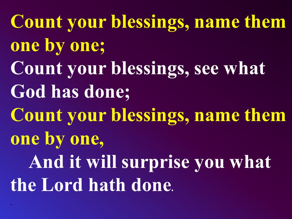 Count your blessings, name them one by one; Count your blessings, see what God has done; Count your blessings, name them one by one, And it will surprise you what the Lord hath done..