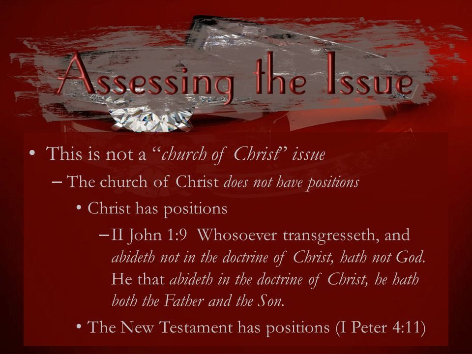 This is not a church of Christ issue – The church of Christ does not have positions Christ has positions – II John 1:9 Whosoever transgresseth, and abideth not in the doctrine of Christ, hath not God.