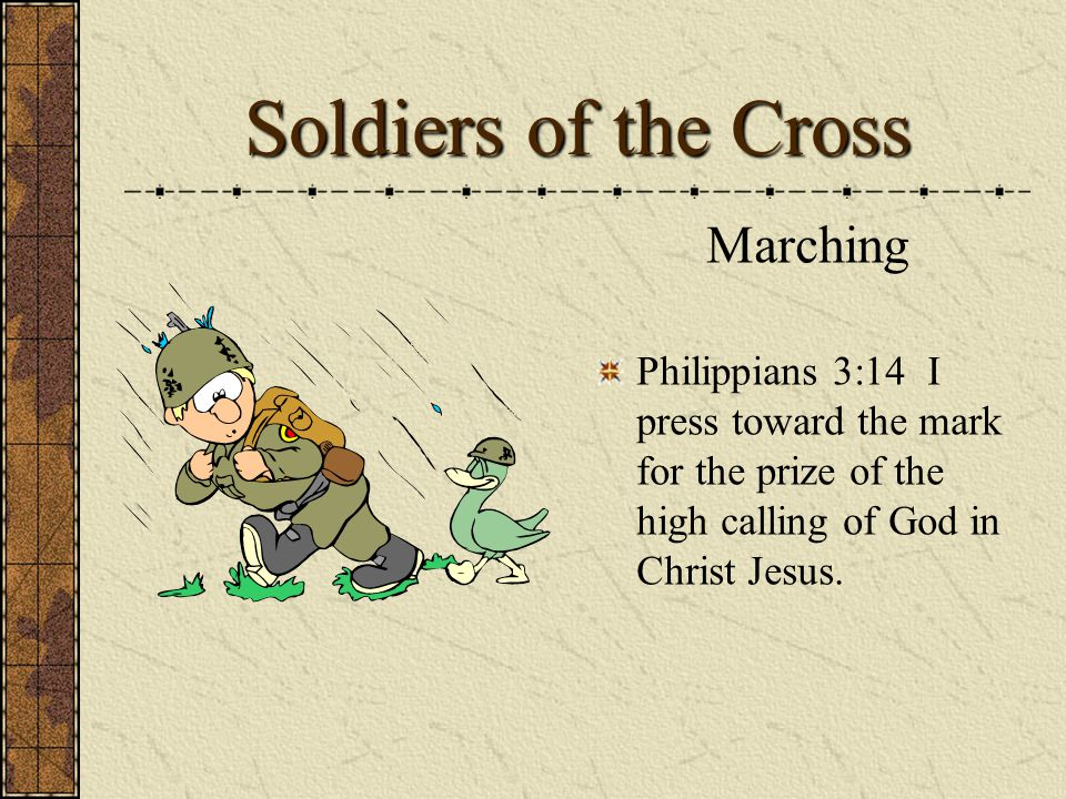 Soldiers of the Cross Marching Philippians 3:14 I press toward the mark for the prize of the high calling of God in Christ Jesus.