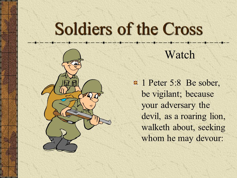 Soldiers of the Cross Watch 1 Peter 5:8 Be sober, be vigilant; because your adversary the devil, as a roaring lion, walketh about, seeking whom he may devour: