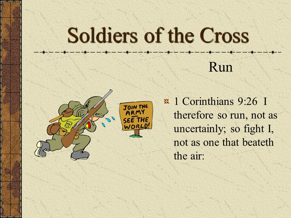 Soldiers of the Cross Run 1 Corinthians 9:26 I therefore so run, not as uncertainly; so fight I, not as one that beateth the air: