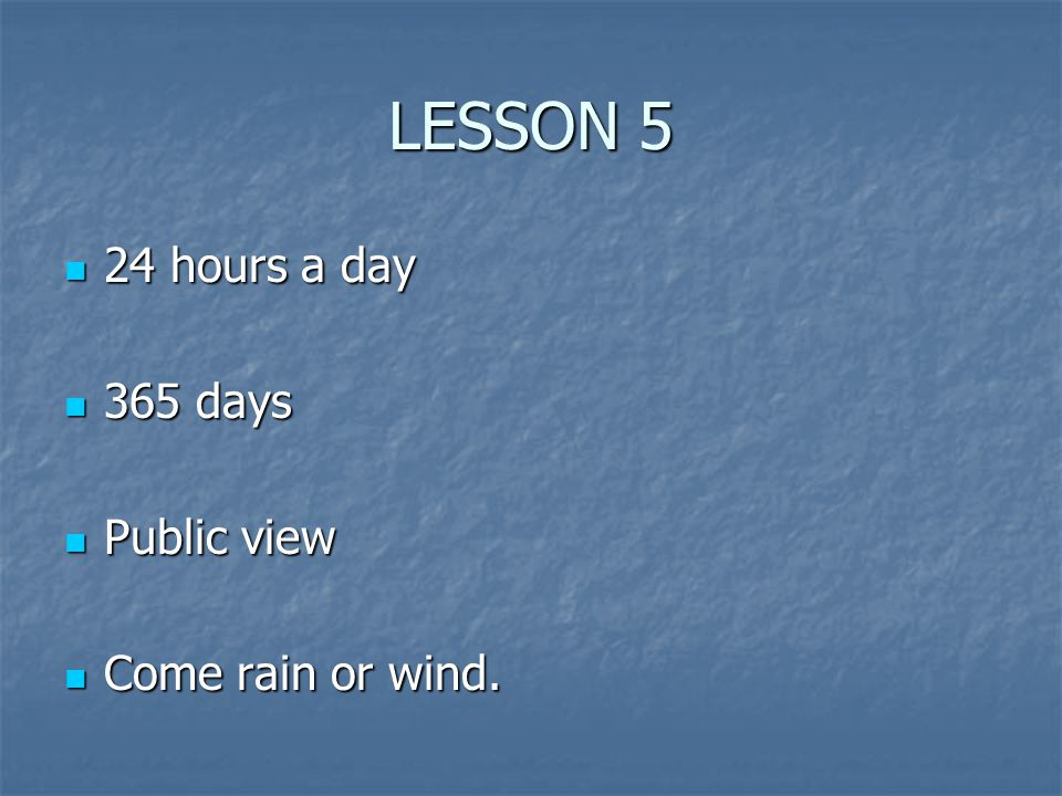 LESSON 5 24 hours a day 24 hours a day 365 days 365 days Public view Public view Come rain or wind.