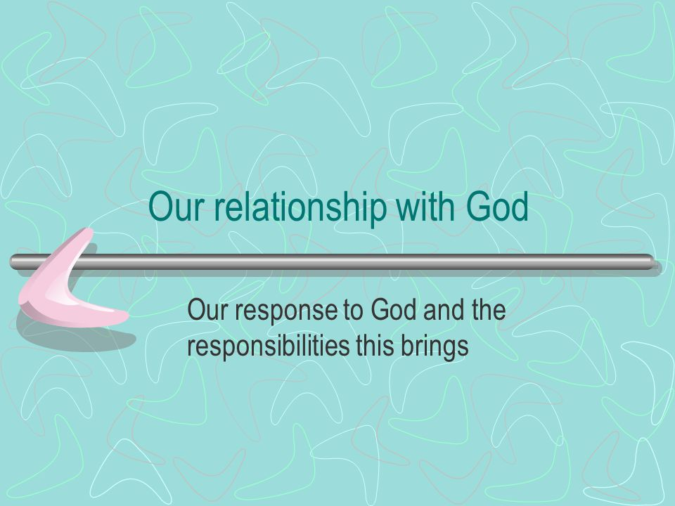 Our relationship with God Our response to God and the responsibilities this brings