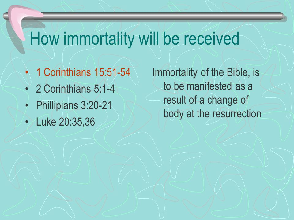 How immortality will be received 1 Corinthians 15:51-54 2 Corinthians 5:1-4 Phillipians 3:20-21 Luke 20:35,36 Immortality of the Bible, is to be manifested as a result of a change of body at the resurrection