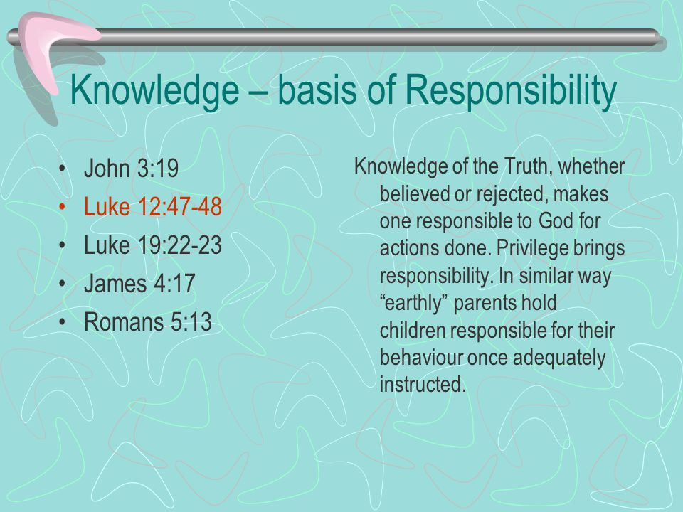 Knowledge – basis of Responsibility John 3:19 Luke 12:47-48 Luke 19:22-23 James 4:17 Romans 5:13 Knowledge of the Truth, whether believed or rejected, makes one responsible to God for actions done.