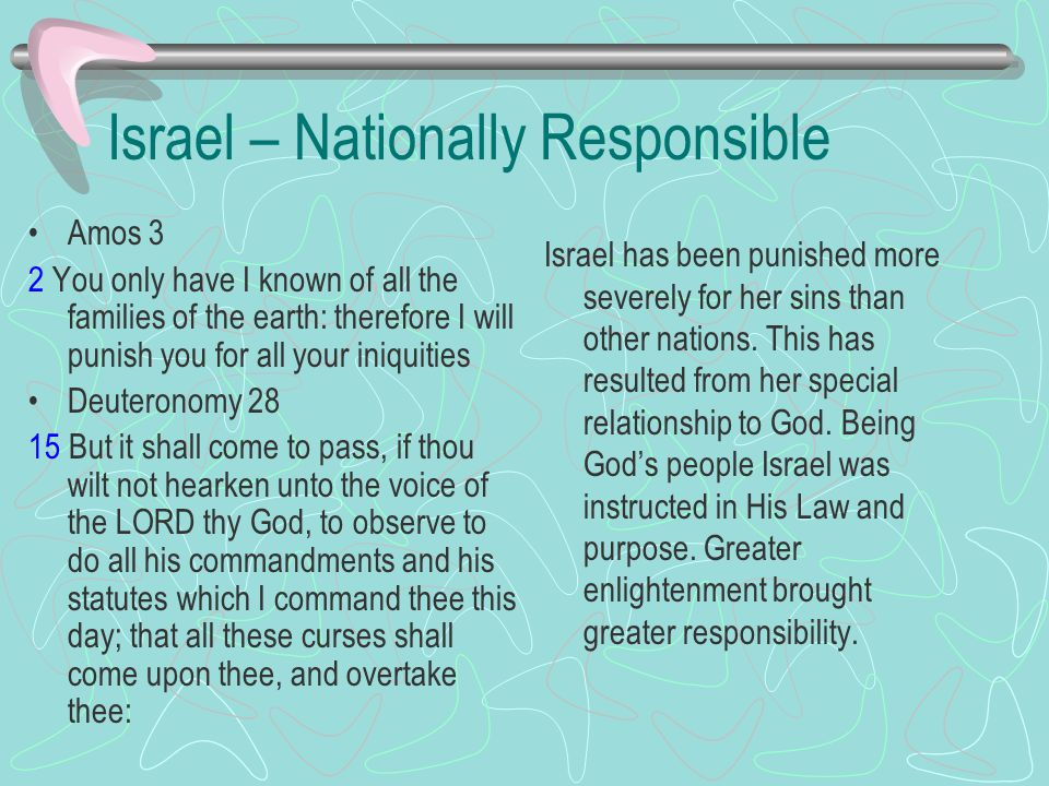 Israel – Nationally Responsible Amos 3 2 You only have I known of all the families of the earth: therefore I will punish you for all your iniquities Deuteronomy 28 15 But it shall come to pass, if thou wilt not hearken unto the voice of the LORD thy God, to observe to do all his commandments and his statutes which I command thee this day; that all these curses shall come upon thee, and overtake thee: Israel has been punished more severely for her sins than other nations.