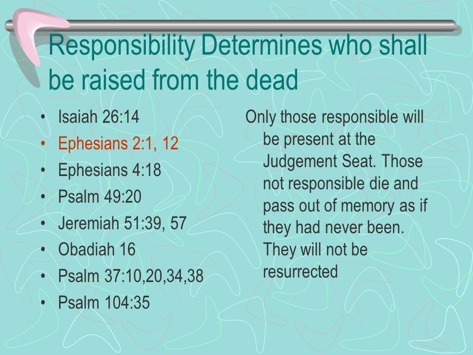 Responsibility Determines who shall be raised from the dead Isaiah 26:14 Ephesians 2:1, 12 Ephesians 4:18 Psalm 49:20 Jeremiah 51:39, 57 Obadiah 16 Psalm 37:10,20,34,38 Psalm 104:35 Only those responsible will be present at the Judgement Seat.