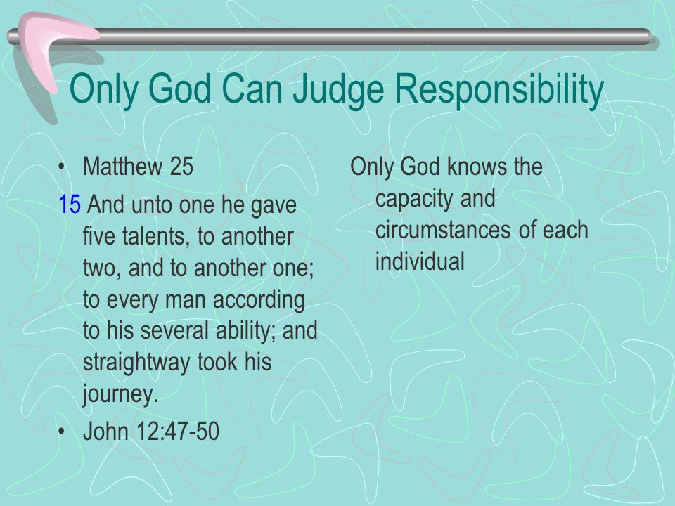Only God Can Judge Responsibility Matthew 25 15 And unto one he gave five talents, to another two, and to another one; to every man according to his several ability; and straightway took his journey.