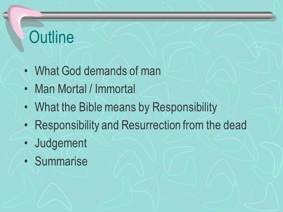 Outline What God demands of man Man Mortal / Immortal What the Bible means by Responsibility Responsibility and Resurrection from the dead Judgement Summarise