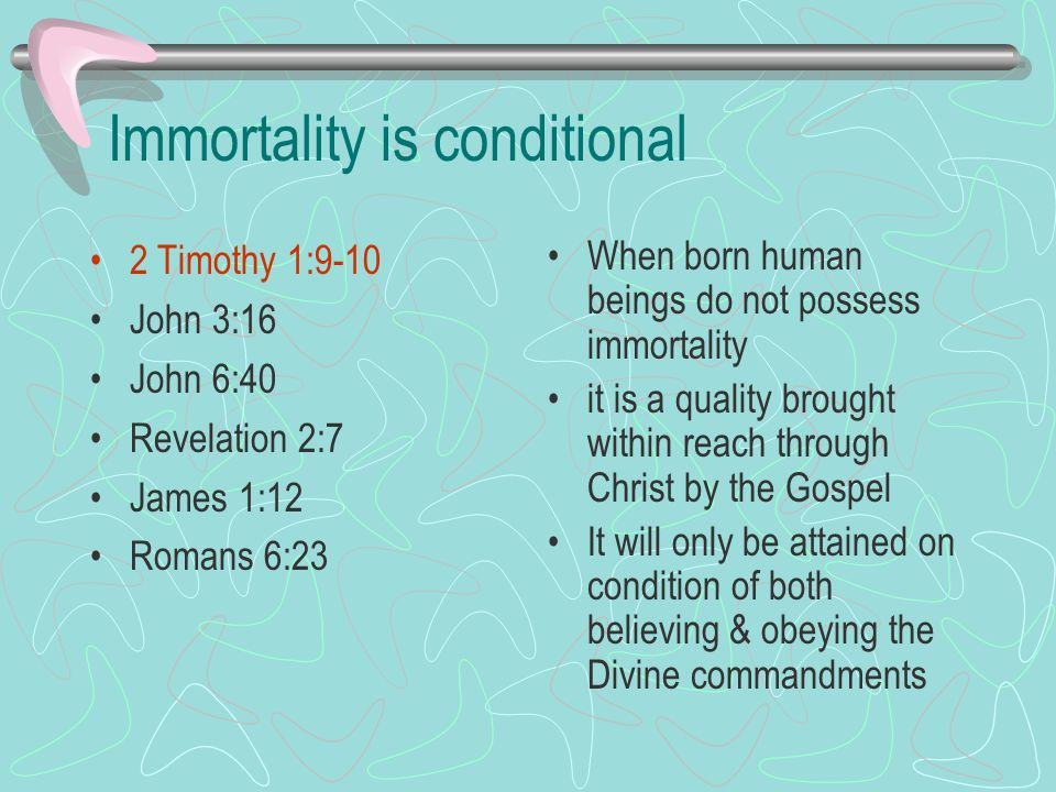 Immortality is conditional 2 Timothy 1:9-10 John 3:16 John 6:40 Revelation 2:7 James 1:12 Romans 6:23 When born human beings do not possess immortality it is a quality brought within reach through Christ by the Gospel It will only be attained on condition of both believing & obeying the Divine commandments