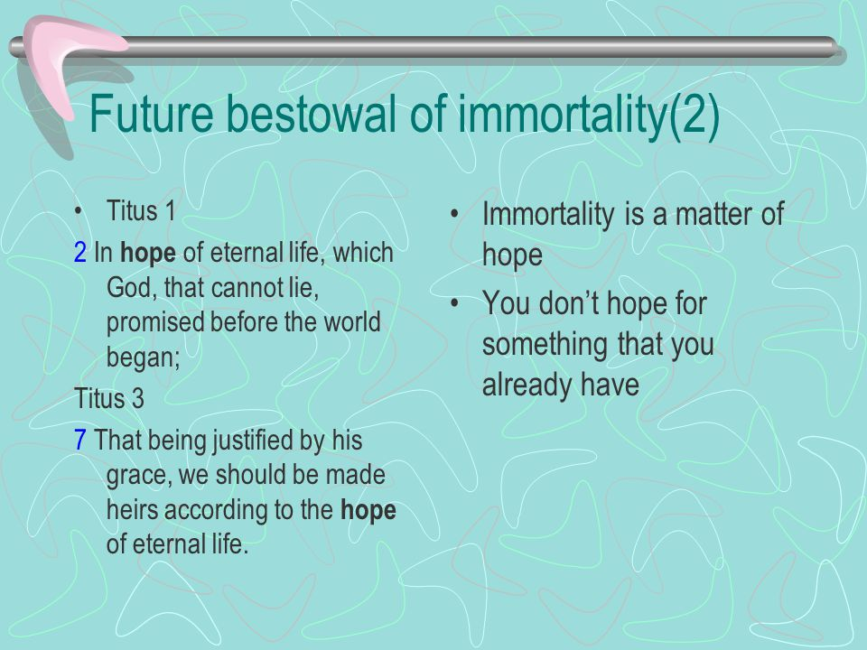 Future bestowal of immortality(2) Titus 1 2 In hope of eternal life, which God, that cannot lie, promised before the world began; Titus 3 7 That being justified by his grace, we should be made heirs according to the hope of eternal life.