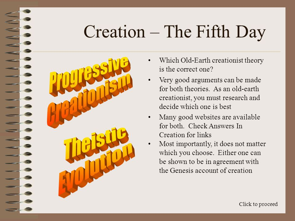 Creation – The Fifth Day The progressive creationist says there are no transitional fossils Click to proceed Under progressive creationism, God is said to have created every species in a unique act of creation, not involving evolution from a previous species