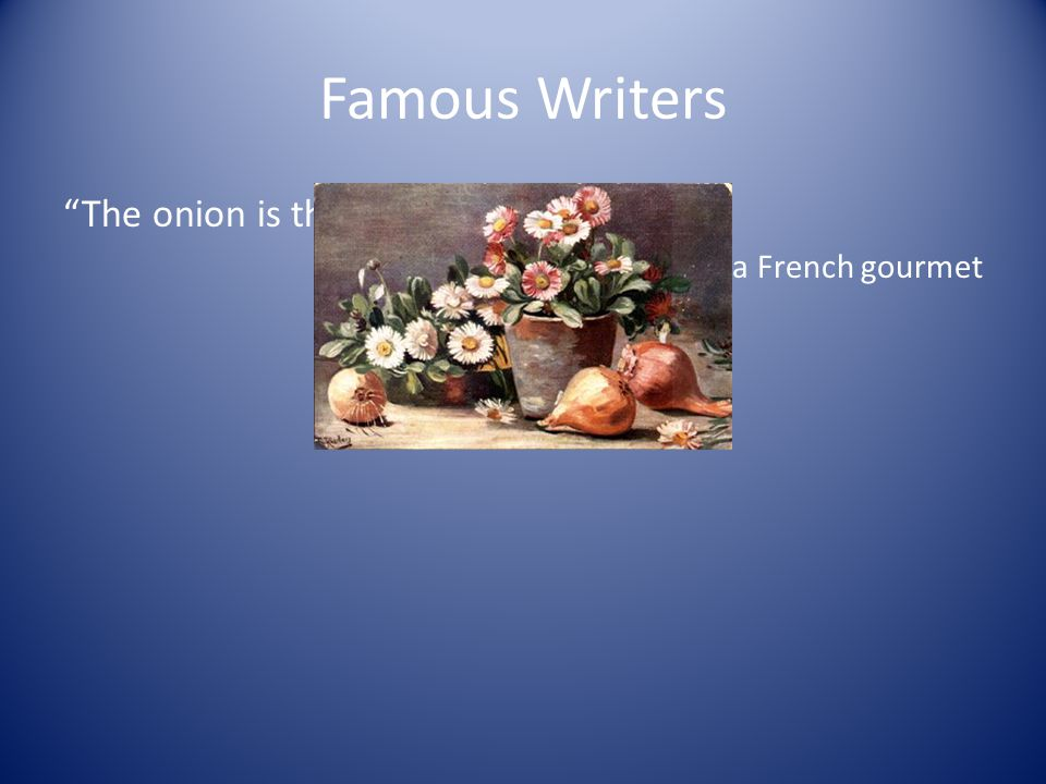 Famous Writers The onion is the truffle of the poor. -Robert J. Courtine, a French gourmet