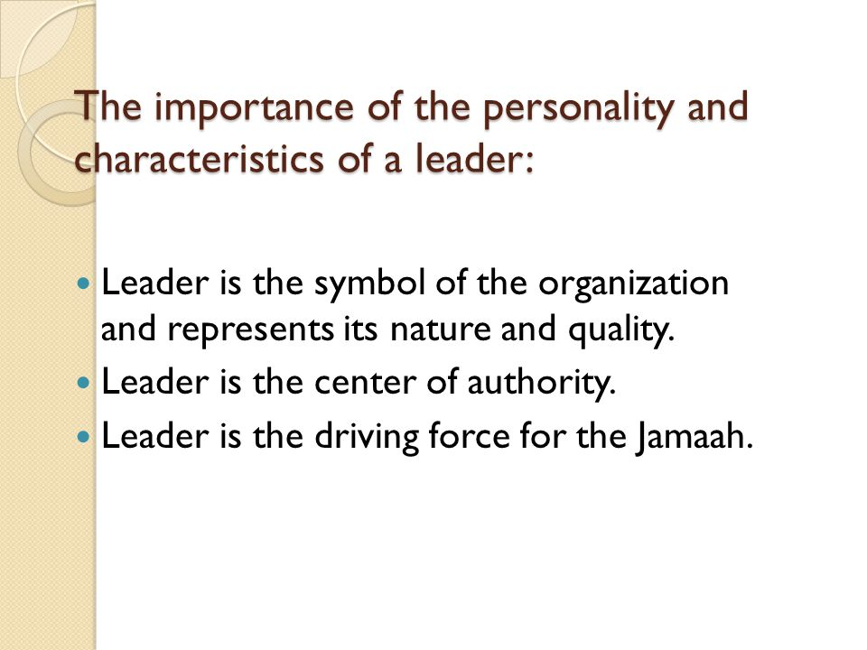 The importance of the personality and characteristics of a leader: Leader is the symbol of the organization and represents its nature and quality. Lea