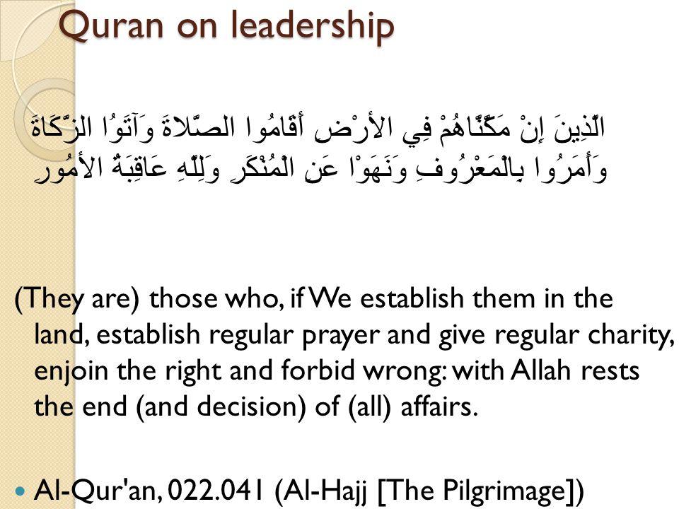 Quran on leadership الَّذِينَ إِنْ مَكَّنَّاهُمْ فِي الأرْضِ أَقَامُوا الصَّلاةَ وَآتَوُا الزَّكَاةَ وَأَمَرُوا بِالْمَعْرُوفِ وَنَهَوْا عَنِ الْمُنْكَرِ وَلِلَّهِ عَاقِبَةُ الأمُورِ (They are) those who, if We establish them in the land, establish regular prayer and give regular charity, enjoin the right and forbid wrong: with Allah rests the end (and decision) of (all) affairs.