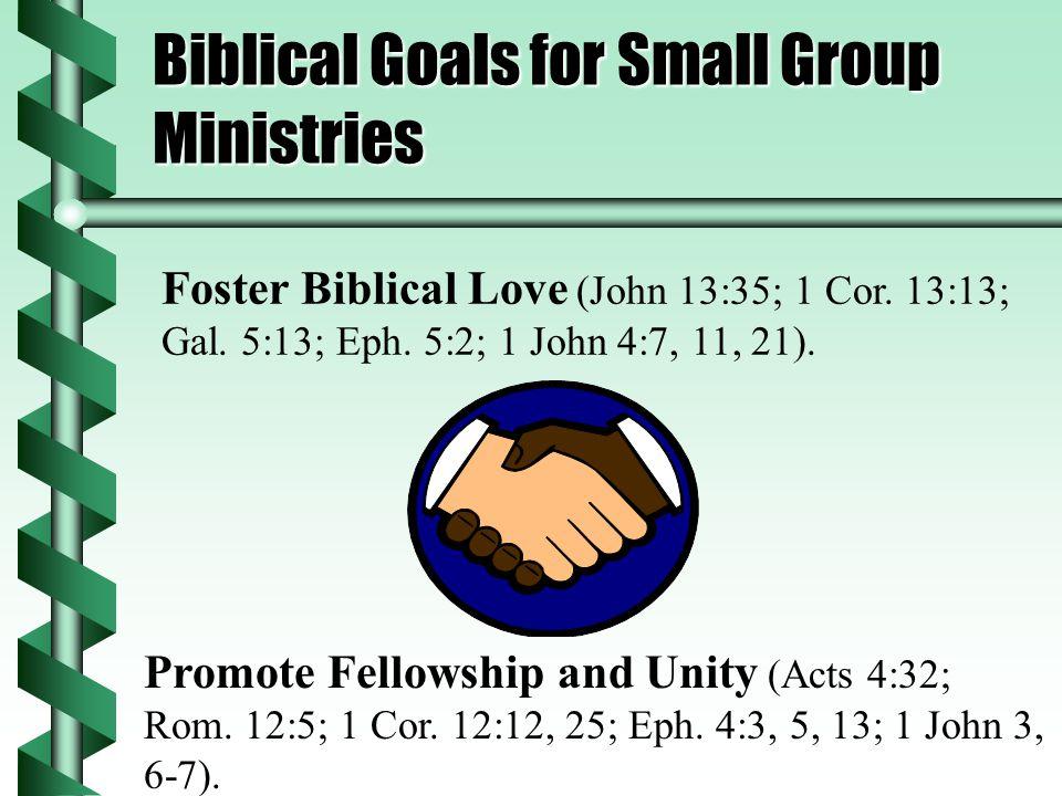 Biblical Goals for Small Group Ministries Foster Biblical Love (John 13:35; 1 Cor.