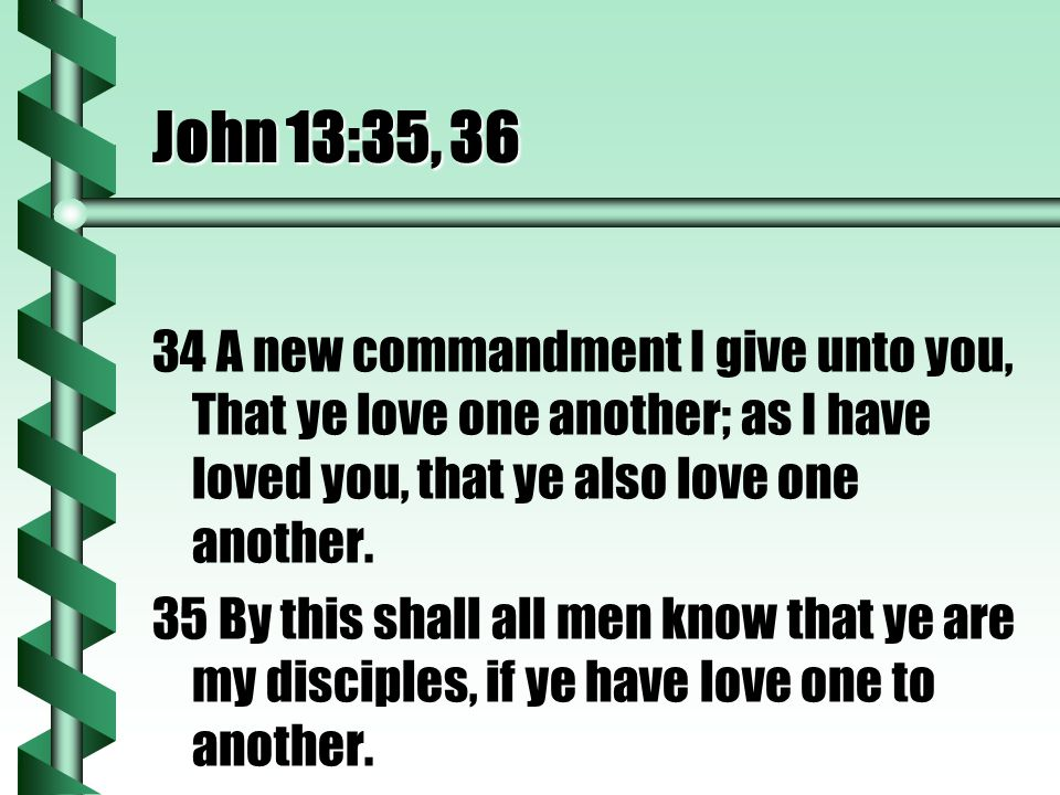 John 13:35, 36 34 A new commandment I give unto you, That ye love one another; as I have loved you, that ye also love one another.