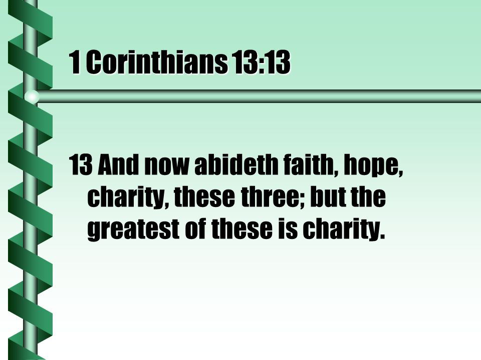 1 Corinthians 13:13 13 And now abideth faith, hope, charity, these three; but the greatest of these is charity.