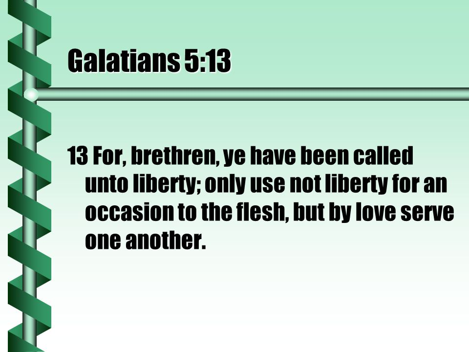Galatians 5:13 13 For, brethren, ye have been called unto liberty; only use not liberty for an occasion to the flesh, but by love serve one another.