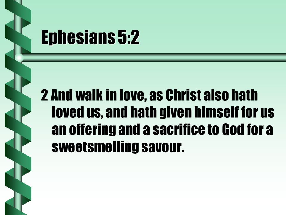 Ephesians 5:2 2 And walk in love, as Christ also hath loved us, and hath given himself for us an offering and a sacrifice to God for a sweetsmelling savour.