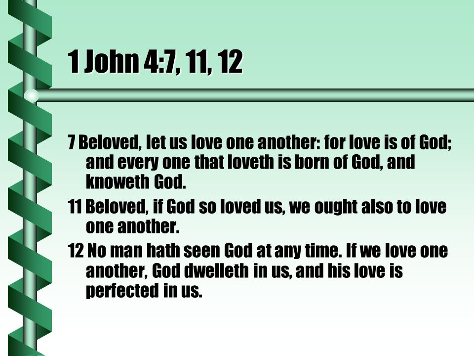 1 John 4:7, 11, 12 7 Beloved, let us love one another: for love is of God; and every one that loveth is born of God, and knoweth God.