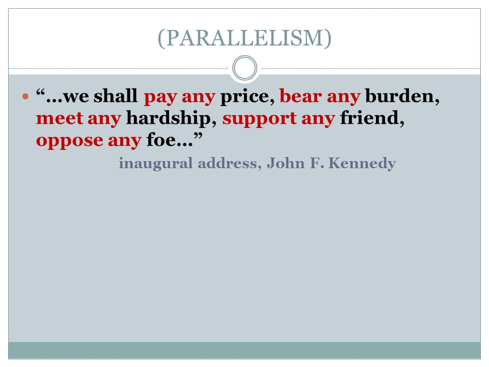 """(PARALLELISM) """"…we shall pay any price, bear any burden, meet any hardship, support any friend, oppose any foe…"""" inaugural address, John F. Kennedy"""