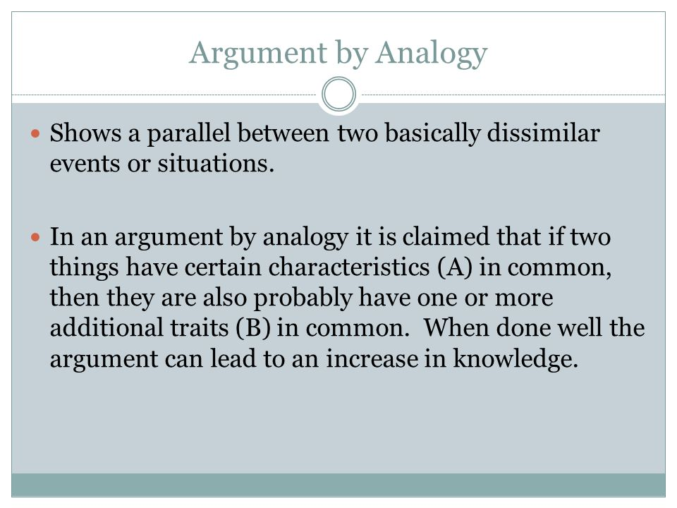 Argument by Analogy Shows a parallel between two basically dissimilar events or situations. In an argument by analogy it is claimed that if two things