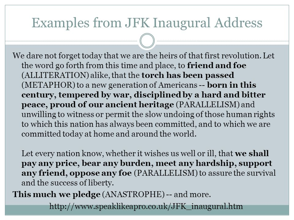 Examples from JFK Inaugural Address We dare not forget today that we are the heirs of that first revolution. Let the word go forth from this time and