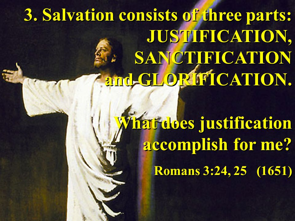 3.Salvation consists of three parts: JUSTIFICATION, SANCTIFICATION and GLORIFICATION.