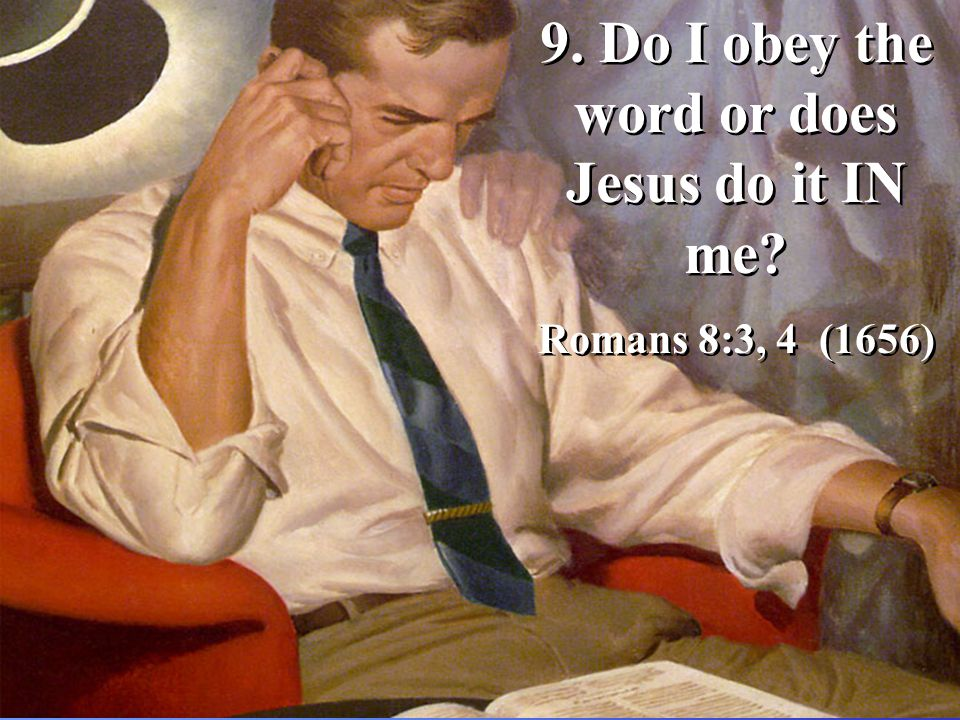 9.Do I obey the word or does Jesus do it IN me. Romans 8:3, 4 (1656) 9.