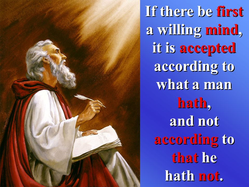 If there be first a willing mind, it is accepted according to what a man hath, and not according to that he hath not.