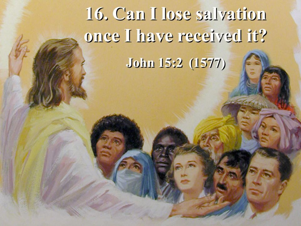 16.Can I lose salvation once I have received it. John 15:2 (1577) 16.