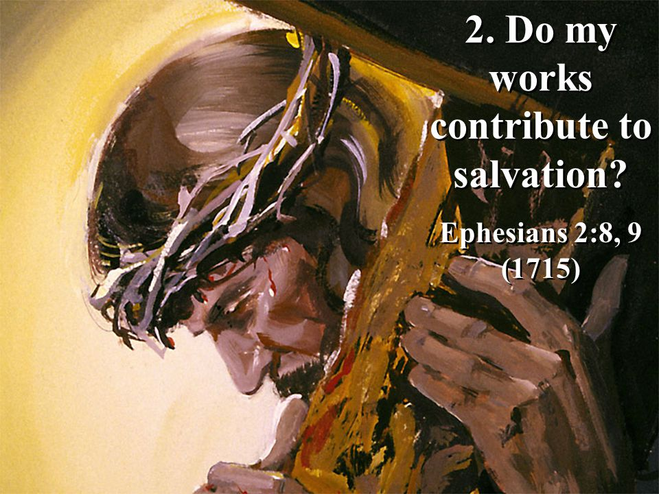 2.Do my works contribute to salvation. Ephesians 2:8, 9 (1715) 2.