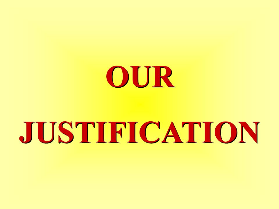 OUR JUSTIFICATION OUR JUSTIFICATION