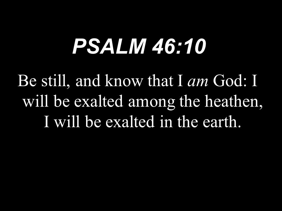 PSALM 46:10 Be still, and know that I am God: I will be exalted among the heathen, I will be exalted in the earth.