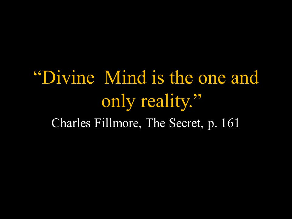 Divine Mind is the one and only reality. Charles Fillmore, The Secret, p. 161