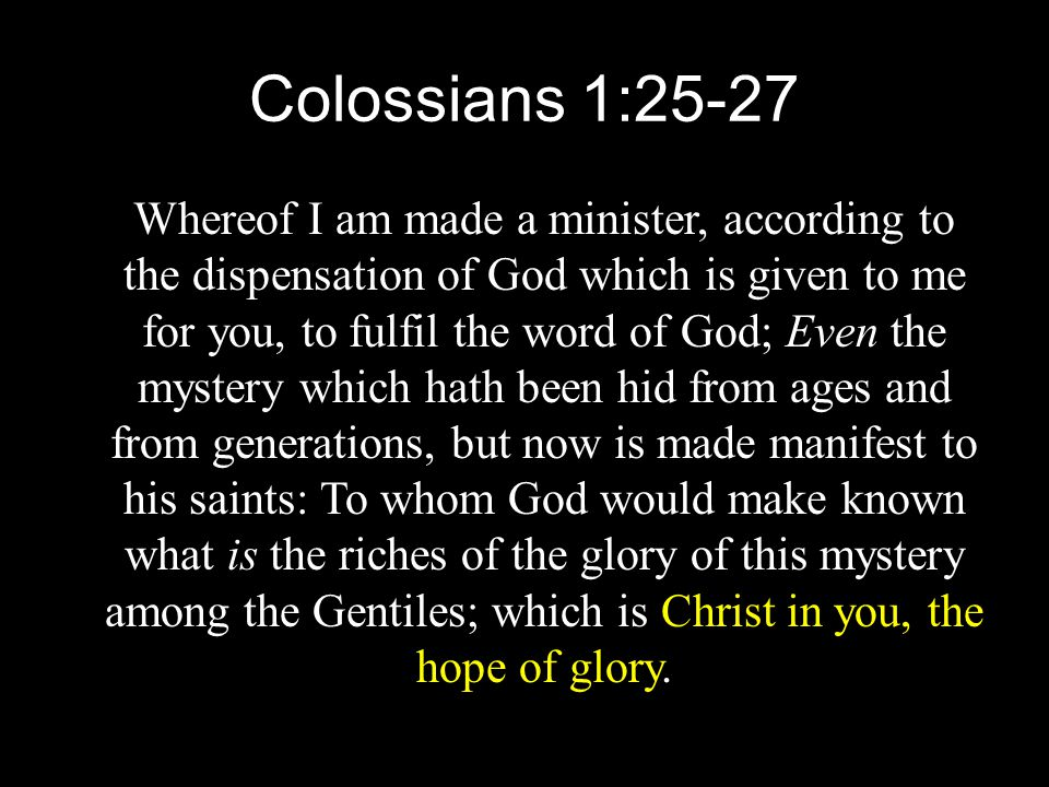 Colossians 1:25-27 Whereof I am made a minister, according to the dispensation of God which is given to me for you, to fulfil the word of God; Even the mystery which hath been hid from ages and from generations, but now is made manifest to his saints: To whom God would make known what is the riches of the glory of this mystery among the Gentiles; which is Christ in you, the hope of glory.