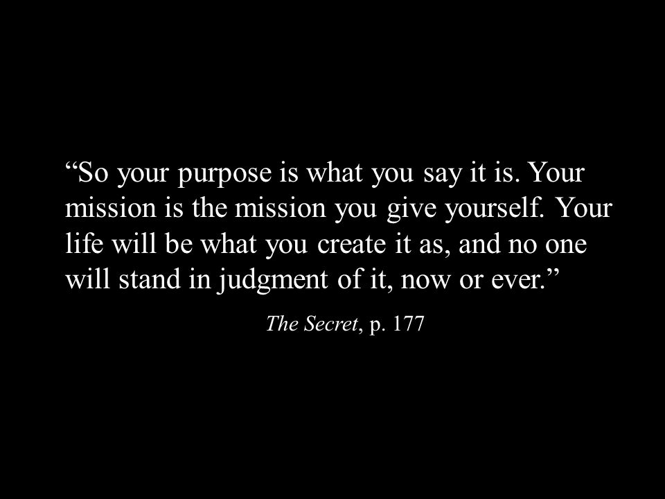 So your purpose is what you say it is. Your mission is the mission you give yourself.