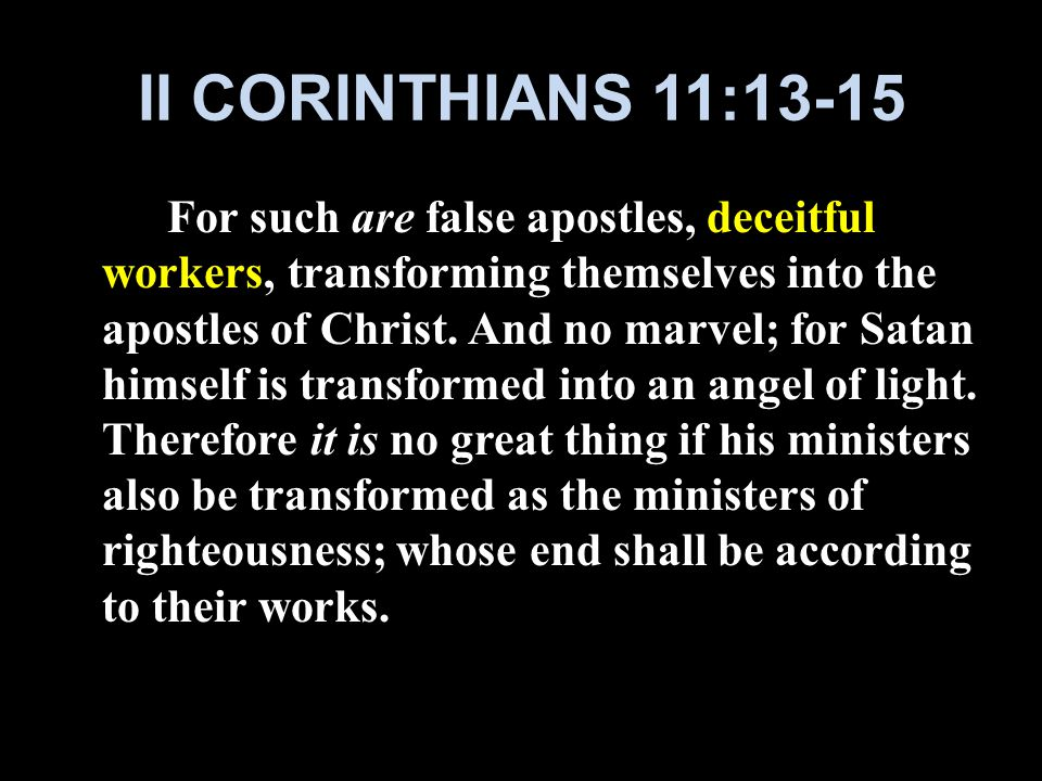 II CORINTHIANS 11:13-15 For such are false apostles, deceitful workers, transforming themselves into the apostles of Christ.