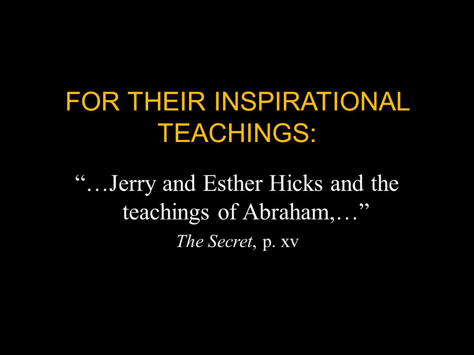 FOR THEIR INSPIRATIONAL TEACHINGS: …Jerry and Esther Hicks and the teachings of Abraham,… The Secret, p.