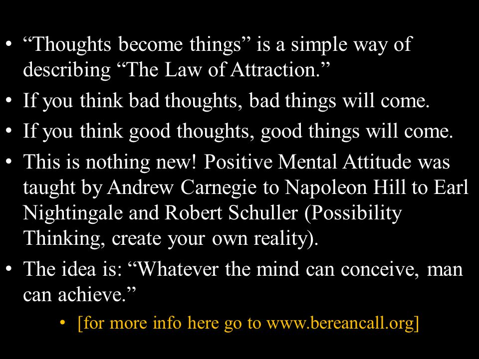 Thoughts become things is a simple way of describing The Law of Attraction. If you think bad thoughts, bad things will come.