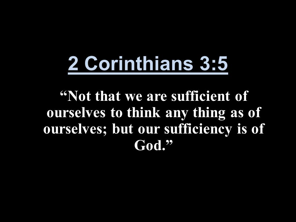 2 Corinthians 3:5 Not that we are sufficient of ourselves to think any thing as of ourselves; but our sufficiency is of God.