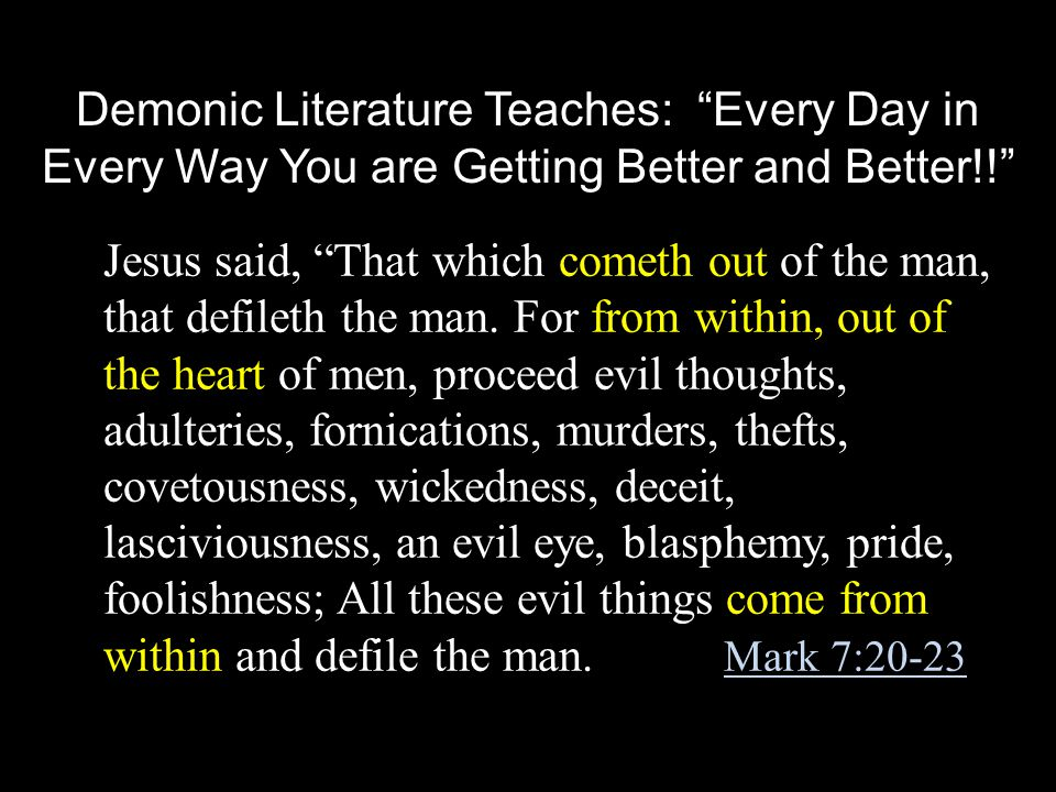 Demonic Literature Teaches: Every Day in Every Way You are Getting Better and Better!! Jesus said, That which cometh out of the man, that defileth the man.