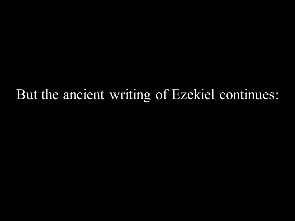 But the ancient writing of Ezekiel continues: