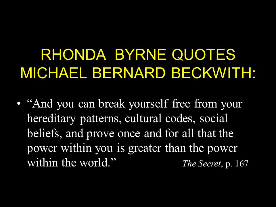 RHONDA BYRNE QUOTES MICHAEL BERNARD BECKWITH: And you can break yourself free from your hereditary patterns, cultural codes, social beliefs, and prove once and for all that the power within you is greater than the power within the world. The Secret, p.