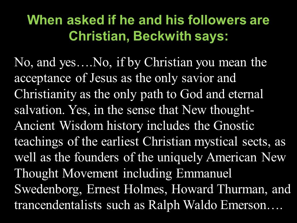 When asked if he and his followers are Christian, Beckwith says: No, and yes….No, if by Christian you mean the acceptance of Jesus as the only savior and Christianity as the only path to God and eternal salvation.