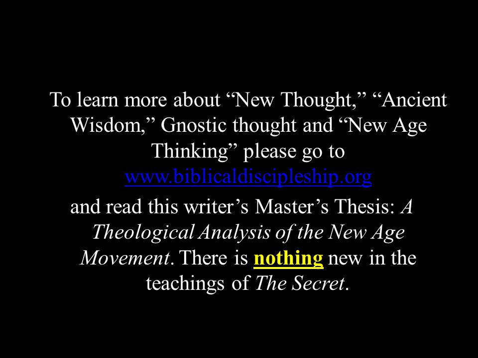 To learn more about New Thought, Ancient Wisdom, Gnostic thought and New Age Thinking please go to www.biblicaldiscipleship.org www.biblicaldiscipleship.org and read this writer's Master's Thesis: A Theological Analysis of the New Age Movement.