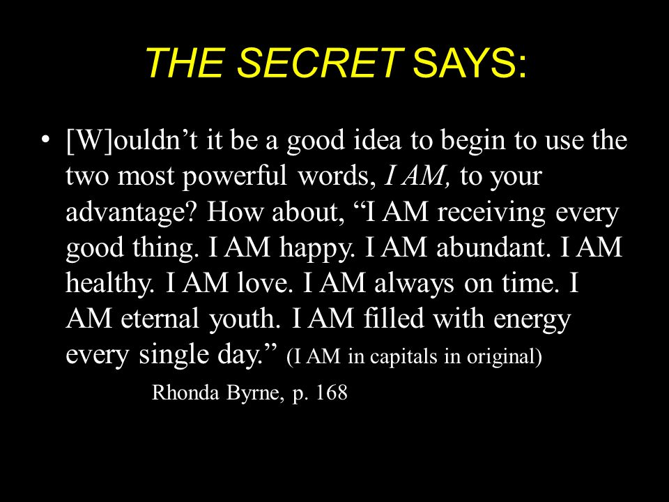 THE SECRET SAYS: [W]ouldn't it be a good idea to begin to use the two most powerful words, I AM, to your advantage.