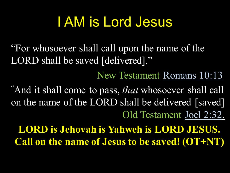 I AM is Lord Jesus For whosoever shall call upon the name of the LORD shall be saved [delivered]. New Testament Romans 10:13 And it shall come to pass, that whosoever shall call on the name of the LORD shall be delivered [saved] Old Testament Joel 2:32.