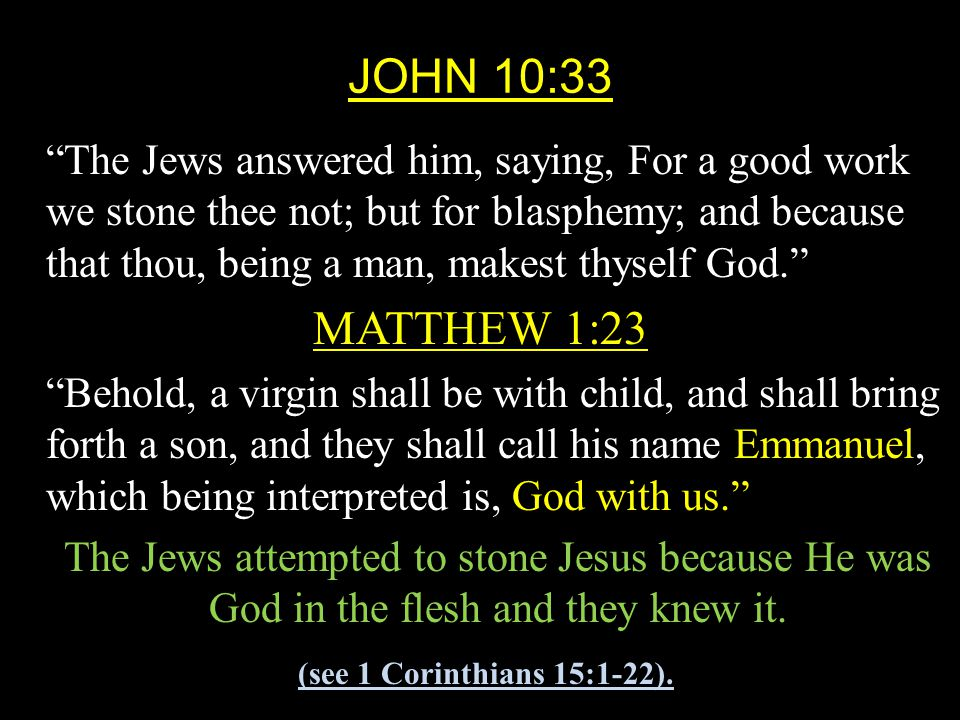 JOHN 10:33 The Jews answered him, saying, For a good work we stone thee not; but for blasphemy; and because that thou, being a man, makest thyself God. MATTHEW 1:23 Behold, a virgin shall be with child, and shall bring forth a son, and they shall call his name Emmanuel, which being interpreted is, God with us. The Jews attempted to stone Jesus because He was God in the flesh and they knew it.